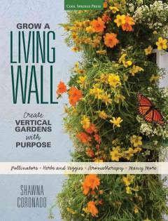Grow a Living Wall : Create Vertical Gardens With Purpose: Pollinators - Herbs and Veggies - Aromatherapy - Many More