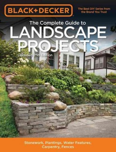 Black & Decker the Complete Guide to Landscape Projects : Stonework, Plantings, Water Features, Carpentry, Fences