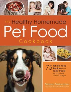 The healthy homemade pet food cookbook : 75 whole-food recipes and tasty treats for every age and stage of your pet's development