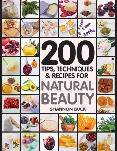 200 tips, techniques & recipes for natural beauty /  Shannon Buck. - Shannon Buck.