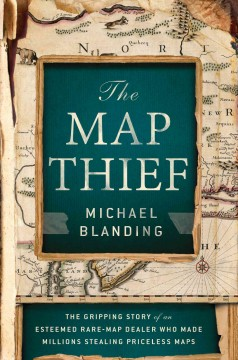 Map Thief : The Gripping Story of an Esteemed Rare-map Dealer Who Made Millions Stealing Priceless Maps