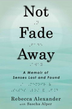 Not fade away : a memoir of senses lost and found - by Rebecca Alexander with Sascha Alper.