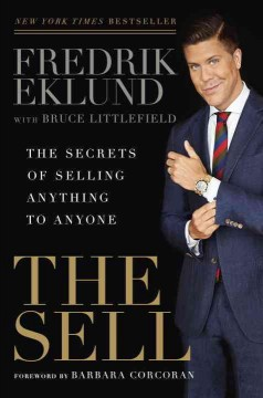 The sell : the secrets of selling anything to anyone / Fredrik Eklund, with Bruce Littlefield. - Fredrik Eklund, with Bruce Littlefield.