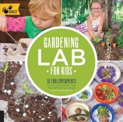 Gardening lab for kids : 52 fun experiments to learn, grow, harvest, make, play, and enjoy your garden - Renata Fossen Brown.