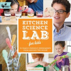 Kitchen science lab for kids : 52 family friendly experiments from around the house - Liz Lee Heinecke.
