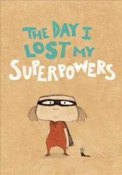 The day I lost my superpowers - Michaël Escoffier, Kris Di Giacomo ; translated from the French by Claudia Bedrick & Kris Di Giacomo.