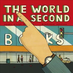 The world in a second /  Isabel Minhós Martins, Bernardo P. Carvalho ; translated from the Portuguese by Lyn Miller-Lachmann. - Isabel Minhós Martins, Bernardo P. Carvalho ; translated from the Portuguese by Lyn Miller-Lachmann.