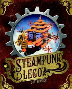 Steampunk LEGO : the illustrated researches of various fantastical devices by Sir Herbert Jobson, with epistles to the Crown, Her Majesty Queen Victoria : a travelogue in 11 chapters - by Guy Himber.