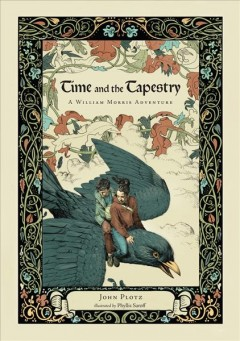 Time and the tapestry : a William Morris adventure - John Plotz ; [illustrated by Phyllis Saroff].