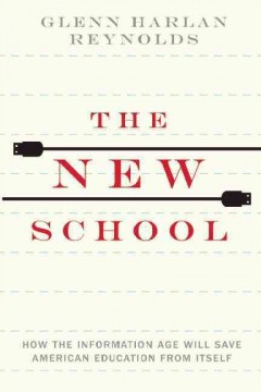 The new school : how the information age will save American education from itself - Glenn Harlan Reynolds.