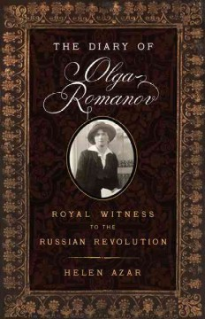 The diary of Olga Romanov : royal witness to the Russian Revolution : with excerpts from family letters and memoirs of the period / [translated by] Helen Azar. - [translated by] Helen Azar.