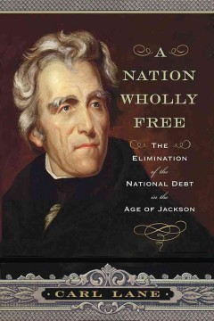 Nation Wholly Free : The Elimination of the National Debt in the Age of Jackson