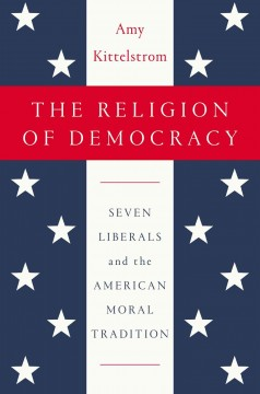 The religion of democracy : seven liberals and the American moral tradition / Amy Kittelstrom. - Amy Kittelstrom.
