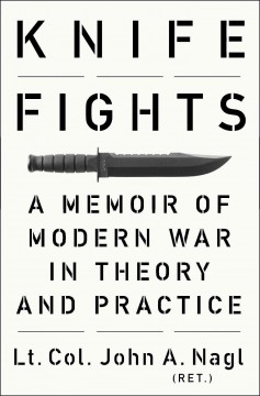Knife fights : a memoir of modern war in theory and practice - John A. Nagl.