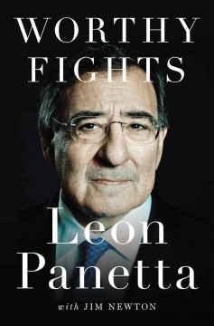 Worthy fights : a memoir of leadership in war and peace - Leon Panetta ; with Jim Newton.