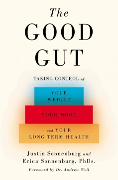 The good gut : taking control of your weight, your mood, and your long-term health / Justin Sonnenburg, PhD, and Erica Sonnenburg, PhD.