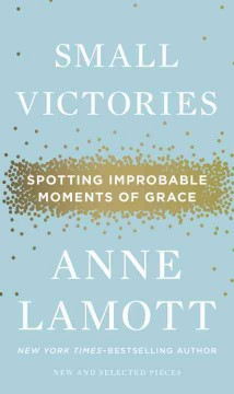Small victories : spotting improbable moments of grace - Anne Lamott.