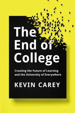 The end of college : creating the future of learning and the university of everywhere / Kevin Carey. - Kevin Carey.