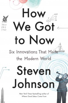 How We Got to Now : Six Innovations That Made the Modern World