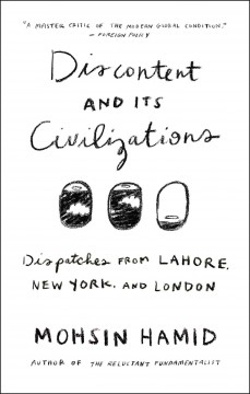 Discontent and its civilizations : dispatches from Lahore, New York, and London / Mohsin Hamid. - Mohsin Hamid.