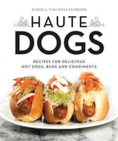 Haute dogs : recipes for delicious hot dogs, buns, and condiments - Russell Van Kraayenburg.