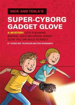 Nick and Tesla's super-cyborg gadget glove : a mystery with a blinking, beeping, voice-recording gadget glove you can build yourself - by