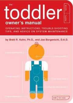 The toddler owner's manual : operating instructions, trouble-shooting tips, and advice on system maintenance - by Brett R. Kuhn and Joe Borgenicht ; illustrated by Paul Kepple and Jude Buffum.