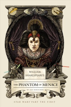William Shakespeare's The phantom of menace : Star Wars part the first / Ian Doescher, inspired by the work of George Lucas and William Shakespeare. - Ian Doescher, inspired by the work of George Lucas and William Shakespeare.