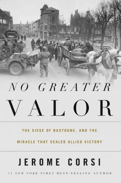 No greater valor : the siege of Bastogne and the miracle that sealed allied victory / Jerome R. Corsi, Ph.D. - Jerome R. Corsi, Ph.D.