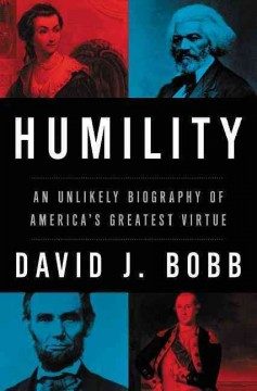 Humility : an unlikely biography of America's greatest virtue - David J. Bobb.