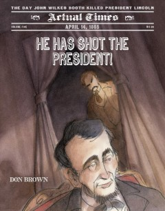 He has shot the president! : April 14, 1865 : the day John Wilkes Booth killed President Lincoln - by Don Brown.