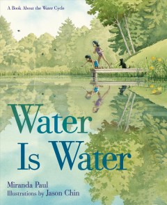Water is water : a book about the water cycle / Miranda Paul ; illustrations by Jason Chin. - Miranda Paul ; illustrations by Jason Chin.
