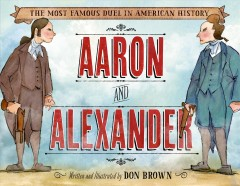 Aaron and Alexander : [the most famous duel in American history] / written and illustrated by Don Brown. - written and illustrated by Don Brown.