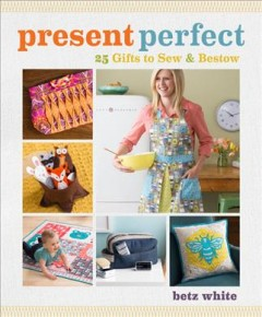 Present perfect : 25 gifts to sew & bestow / Betz White. - Betz White.
