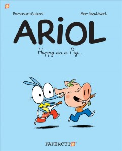 Ariol Vol. 3, Happy as a pig ... - Emmanuel Guibert, writer ; Marc Boutavant, artist ; Joe Johnson, translation.