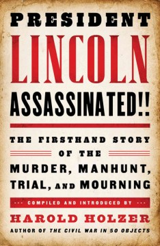 President Lincoln assassinated!! : the firsthand story of the murder, manhunt, trial, and mourning / compiled and introduced by Harold Holzer. - compiled and introduced by Harold Holzer.