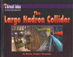 The large hadron collider /  by Bonnie Juettner Fernandes ; content consultant, Dr. Don Lincoln, Senior Scientist at Fermi National Accelerator Laboratory. - by Bonnie Juettner Fernandes ; content consultant, Dr. Don Lincoln, Senior Scientist at Fermi National Accelerator Laboratory.
