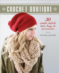 Crochet boutique : 30 simple stylish hats, bags & accessories / Rachael Oglesby. - Rachael Oglesby.