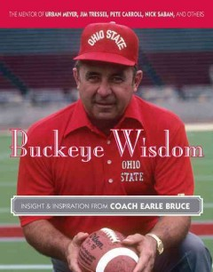 Buckeye wisdom : insight and inspiration from coach Earle Bruce / Earle Bruce ; compiled by Lynn Bruce Smith and Bill Rabinowitz. - Earle Bruce ; compiled by Lynn Bruce Smith and Bill Rabinowitz.