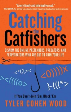 Catching the catfishers : disarm the online pretenders, predators, and perpetrators who are out to ruin your life - by Tyler Cohen Wood.
