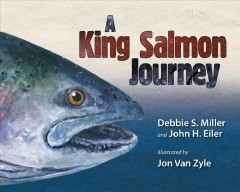 A king salmon journey - Debbie S. Miller and John H. Eiler ; illustrated by Jon Van Zyle.