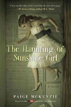 The haunting of sunshine girl.  Paige McKenzie with Alyssa Sheinmel ; story by Nick Hagen & Alyssa Sheinmel based on the web series created by Nick Hagen. - Paige McKenzie with Alyssa Sheinmel ; story by Nick Hagen & Alyssa Sheinmel based on the web series created by Nick Hagen.