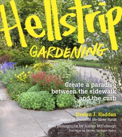 Hellstrip gardening : create a paradise between the sidewalk and the curb - Evelyn J. Hadden ; with photographs by Joshua McCullough ; foreword by Lauren Springer Ogden.