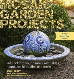 Mosaic garden projects : add color to your garden with tables, fountains, birdbaths, and more / by Mark Brody ; with Sheila Ashdown ; with photographs by Justin Myers. - by Mark Brody ; with Sheila Ashdown ; with photographs by Justin Myers.