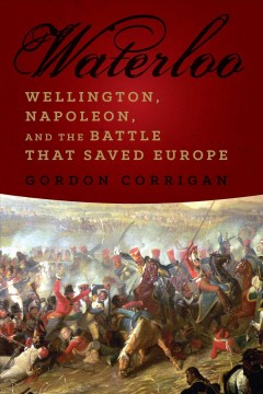 Waterloo : Wellington, Napoleon, and the battle that saved Europe - Gordon Corrigan.