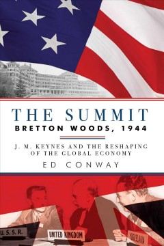 The Summit Bretton Woods, 1944 : J. M. Keynes and the reshaping of the global economy / Ed Conway.
