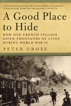 A good place to hide : how one French community saved thousands of lives in World War II / Peter Grose. - Peter Grose.