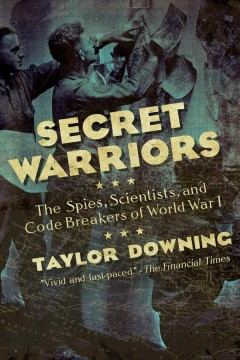 Secret warriors : the spies, scientists and code breakers of World War I / Taylor Downing. - Taylor Downing.