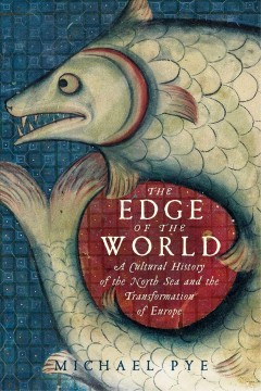 The edge of the world : a cultural history of the North Sea and the transformation of Europe / Michael Pye.