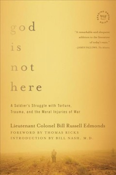 God is not here : a soldier's struggle with torture, trauma, and the moral injuries of war / Lieutenant Colonel Bill Russell Edmonds ; foreword by Thomas Ricks ; introduction by Bill Nash, M.D.